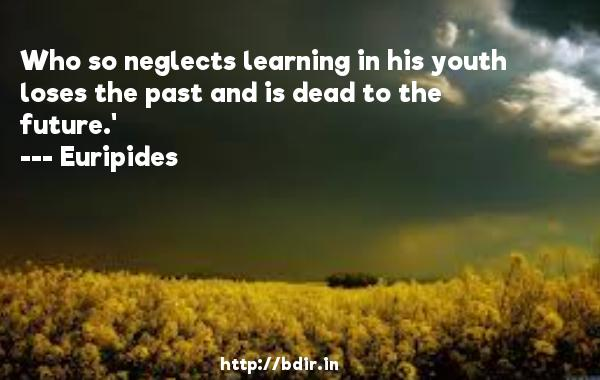 Who so neglects learning in his youth loses the past and is dead to the future.'  -    Euripides     Quotes