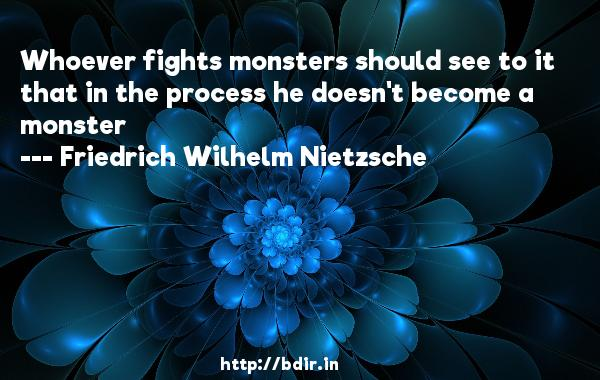 Whoever fights monsters should see to it that in the process he doesn't become a monster  -   Friedrich Wilhelm Nietzsche     Quotes