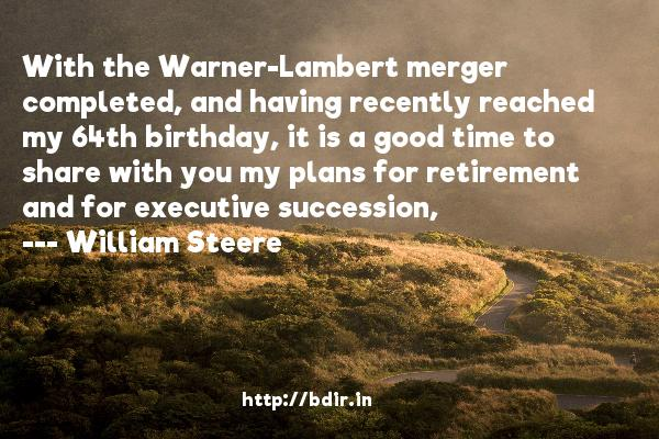 With the Warner-Lambert merger completed, and having recently reached my 64th birthday, it is a good time to share with you my plans for retirement and for executive succession,  -   William Steere     Quotes