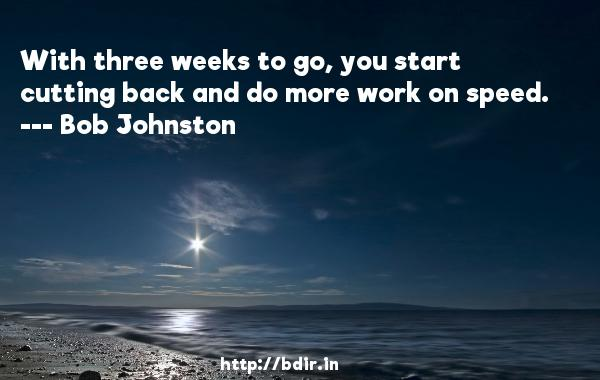 With three weeks to go, you start cutting back and do more work on speed.  -   Bob Johnston     Quotes