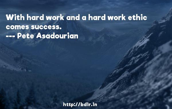 With hard work and a hard work ethic comes success.  -   Pete Asadourian     Quotes