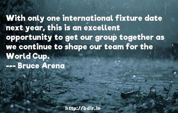 With only one international fixture date next year, this is an excellent opportunity to get our group together as we continue to shape our team for the World Cup.  -   Bruce Arena     Quotes