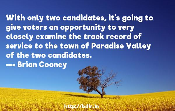 With only two candidates, it's going to give voters an opportunity to very closely examine the track record of service to the town of Paradise Valley of the two candidates.  -   Brian Cooney     Quotes