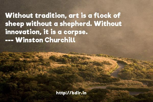 Without tradition, art is a flock of sheep without a shepherd. Without innovation, it is a corpse.  -   Winston Churchill     Quotes