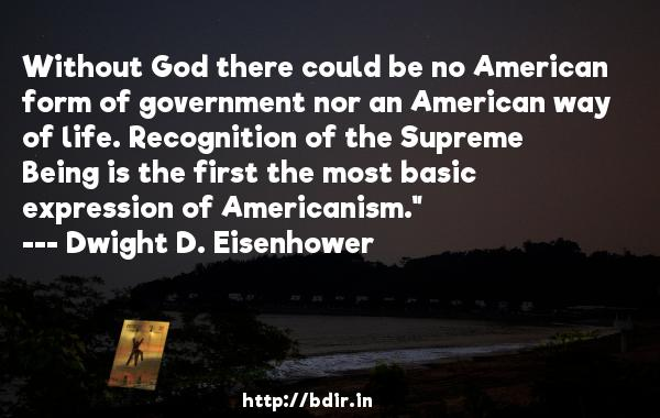 Without God there could be no American form of government nor an American way of life. Recognition of the Supreme Being is the first the most basic expression of Americanism.