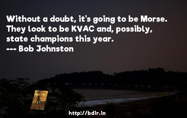 Without a doubt, it's going to be Morse. They look to be KVAC and, possibly, state champions this year.  -   Bob Johnston     Quotes