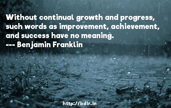 Without continual growth and progress, such words as improvement, achievement, and success have no meaning.  -   Benjamin Franklin     Quotes