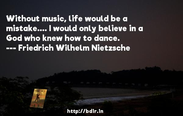Without music, life would be a mistake.... I would only believe in a God who knew how to dance.  -   Friedrich Wilhelm Nietzsche     Quotes