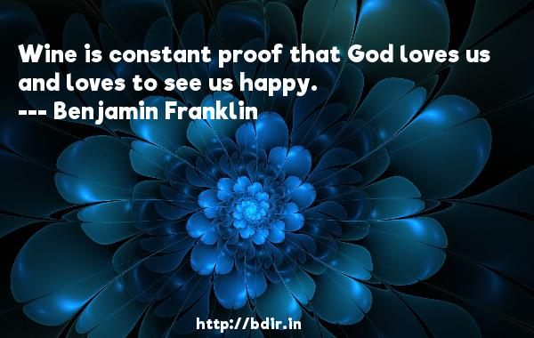 Wine is constant proof that God loves us and loves to see us happy.  -   Benjamin Franklin     Quotes