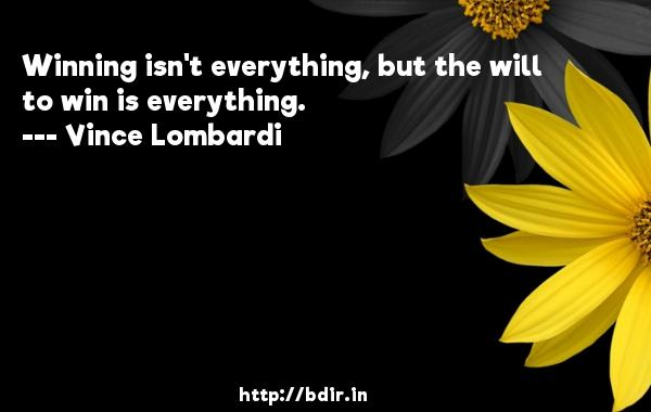 Winning isn't everything, but the will to win is everything.  -   Vince Lombardi     Quotes