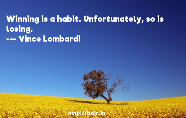 Winning is a habit. Unfortunately, so is losing.  -   Vince Lombardi     Quotes