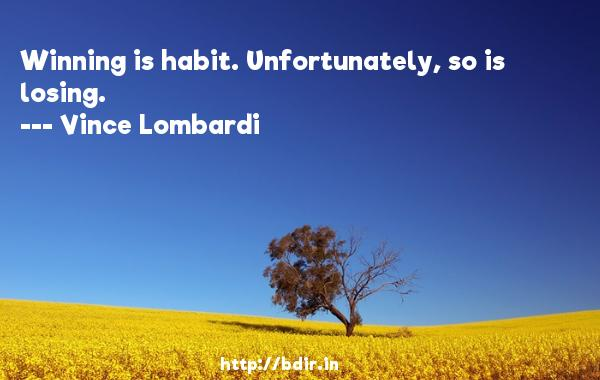 Winning is habit. Unfortunately, so is losing.  -   Vince Lombardi     Quotes