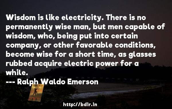 Wisdom is like electricity. There is no permanently wise man, but men capable of wisdom, who, being put into certain company, or other favorable conditions, become wise for a short time, as glasses rubbed acquire electric power for a while.  -   Ralph Waldo Emerson     Quotes