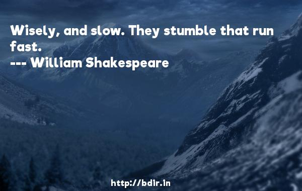Wisely, and slow. They stumble that run fast.  -   William Shakespeare     Quotes