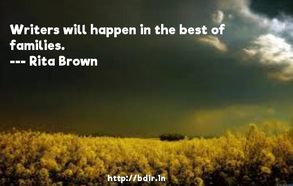 Writers will happen in the best of families.  -   Rita Brown     Quotes