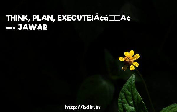 "THINK, PLAN, EXECUTE!â""¢  -   JAWAR      Quotes"