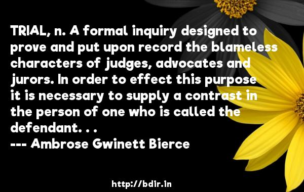TRIAL, n. A formal inquiry designed to prove and put upon record the blameless characters of judges, advocates and jurors. In order to effect this purpose it is necessary to supply a contrast in the person of one who is called the defendant. . .  -   Ambrose Gwinett Bierce     Quotes