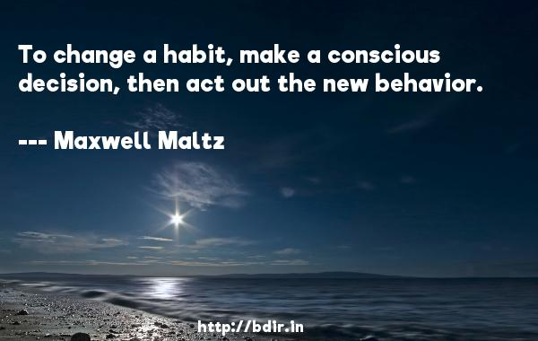 To change a habit, make a conscious decision, then act out the new behavior.  -   Maxwell Maltz     Quotes