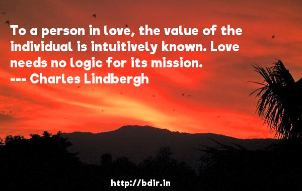 To a person in love, the value of the individual is intuitively known. Love needs no logic for its mission.  -   Charles Lindbergh     Quotes