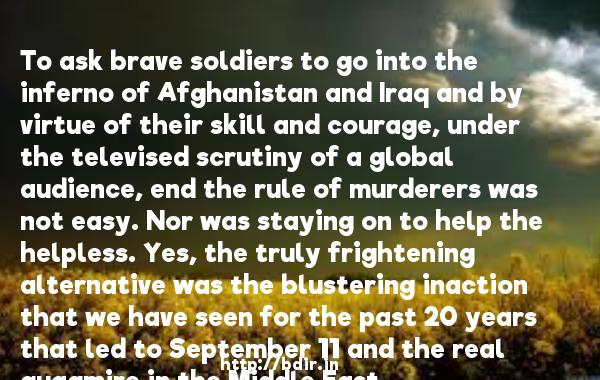 To ask brave soldiers to go into the inferno of Afghanistan and Iraq and by virtue of their skill and courage, under the televised scrutiny of a global audience, end the rule of murderers was not easy. Nor was staying on to help the helpless. Yes, the truly frightening alternative was the blustering inaction that we have seen for the past 20 years that led to September 11 and the real quagmire in the Middle East.  -   Victor Hanson     Quotes