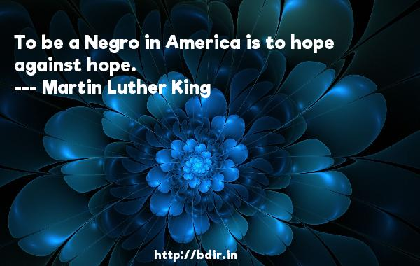 To be a Negro in America is to hope against hope.  -   Martin Luther King     Quotes