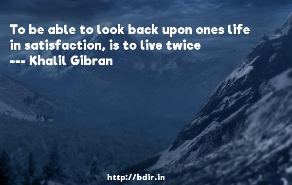 To be able to look back upon ones life in satisfaction, is to live twice  -   Khalil Gibran     Quotes