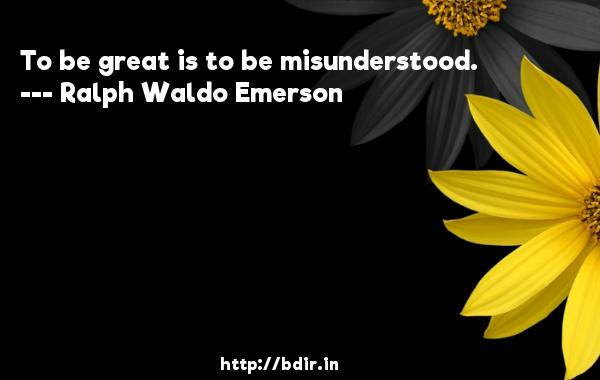 To be great is to be misunderstood.  -   Ralph Waldo Emerson     Quotes