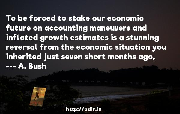 To be forced to stake our economic future on accounting maneuvers and inflated growth estimates is a stunning reversal from the economic situation you inherited just seven short months ago,  -   A. Bush     Quotes