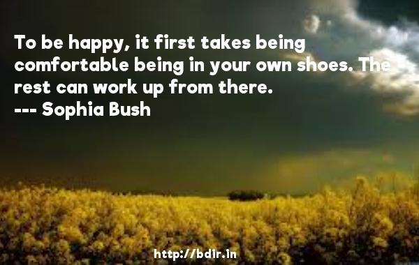 To be happy, it first takes being comfortable being in your own shoes. The rest can work up from there.  -   Sophia Bush     Quotes