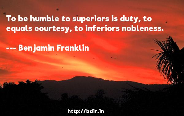 To be humble to superiors is duty, to equals courtesy, to inferiors nobleness.  -   Benjamin Franklin     Quotes