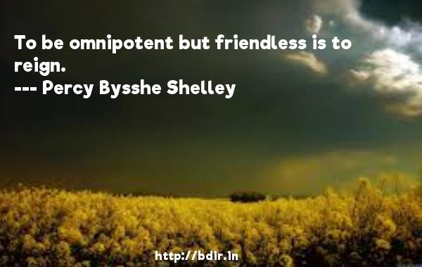 To be omnipotent but friendless is to reign.  -   Percy Bysshe Shelley     Quotes