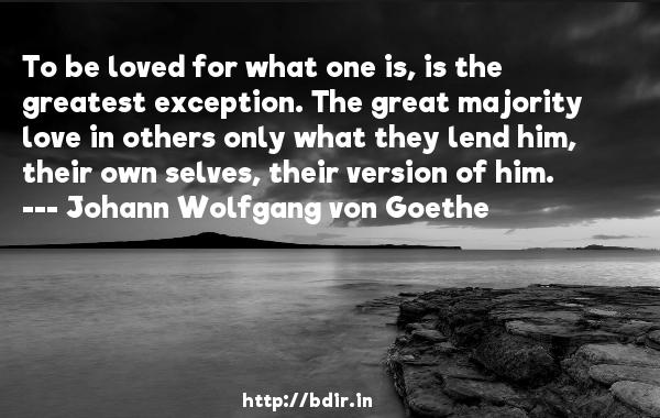To be loved for what one is, is the greatest exception. The great majority love in others only what they lend him, their own selves, their version of him.  -   Johann Wolfgang von Goethe     Quotes