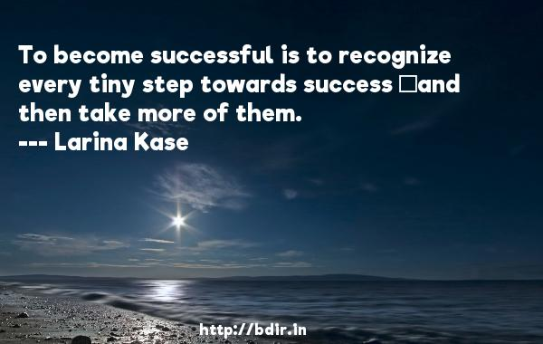 To become successful is to recognize every tiny step towards success and then take more of them.  -   Larina Kase     Quotes
