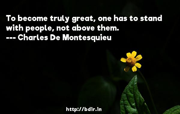 To become truly great, one has to stand with people, not above them.  -   Charles De Montesquieu     Quotes