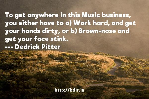 To get anywhere in this Music business, you either have to a) Work hard, and get your hands dirty, or b) Brown-nose and get your face stink.  -   Dedrick Pitter     Quotes