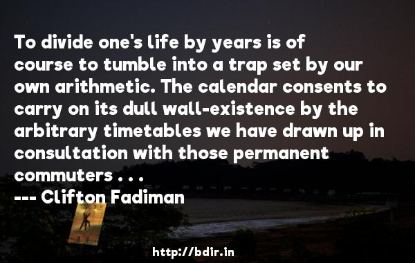 To divide one's life by years is of course to tumble into a trap set by our own arithmetic. The calendar consents to carry on its dull wall-existence by the arbitrary timetables we have drawn up in consultation with those permanent commuters . . .  -   Clifton Fadiman     Quotes