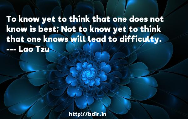 To know yet to think that one does not know is best; Not to know yet to think that one knows will lead to difficulty.  -   Lao Tzu     Quotes