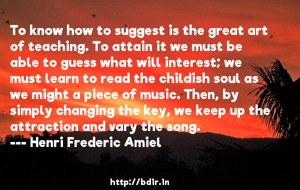 To know how to suggest is the great art of teaching. To attain it we must be able to guess what will interest; we must learn to read the childish soul as we might a piece of music. Then, by simply changing the key, we keep up the attraction and vary the song.  -   Henri Frederic Amiel     Quotes