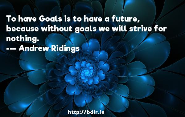 To have Goals is to have a future, because without goals we will strive for nothing.  -   Andrew Ridings     Quotes