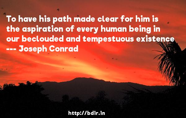 To have his path made clear for him is the aspiration of every human being in our beclouded and tempestuous existence  -   Joseph Conrad     Quotes