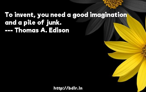 To invent, you need a good imagination and a pile of junk.  -   Thomas A. Edison     Quotes