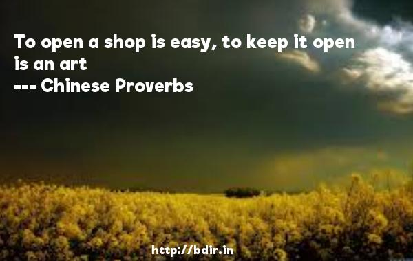 To open a shop is easy, to keep it open is an art  -   Chinese Proverbs     Quotes