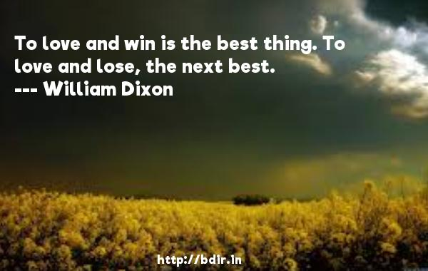 To love and win is the best thing. To love and lose, the next best.  -   William Dixon     Quotes