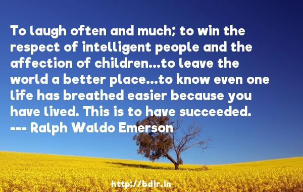 To laugh often and much; to win the respect of intelligent people and the affection of children...to leave the world a better place...to know even one life has breathed easier because you have lived. This is to have succeeded.  -   Ralph Waldo Emerson     Quotes