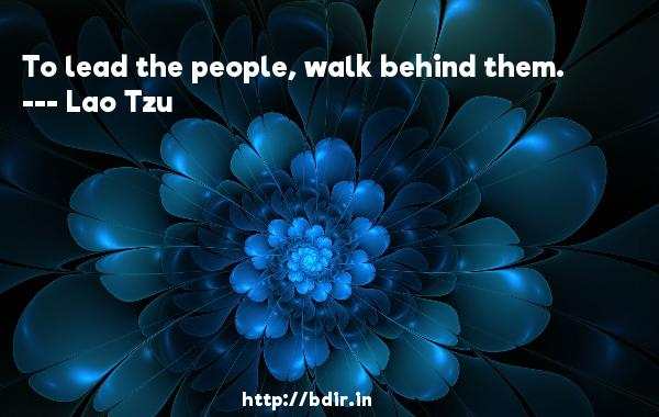 To lead the people, walk behind them.  -   Lao Tzu     Quotes