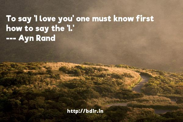 To say 'I love you' one must know first how to say the 'I.'   -   Ayn Rand     Quotes