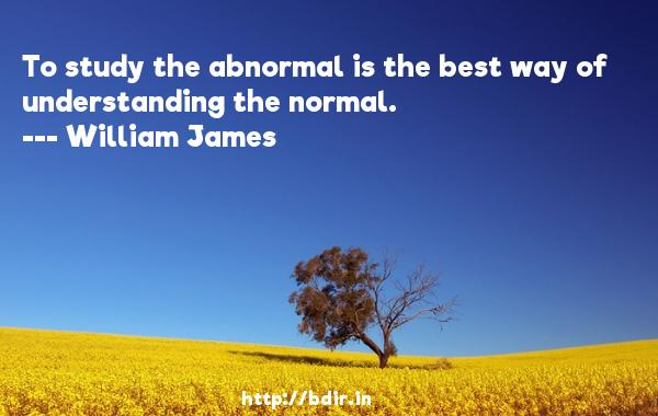 To study the abnormal is the best way of understanding the normal.  -   William James     Quotes