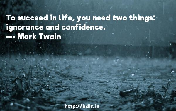 To succeed in life, you need two things: ignorance and confidence.  -   Mark Twain     Quotes