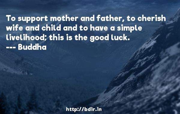 To support mother and father, to cherish wife and child and to have a simple livelihood; this is the good luck.  -    Buddha     Quotes