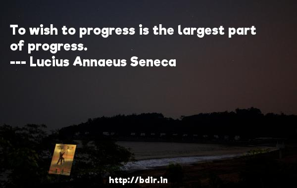 To wish to progress is the largest part of progress.  -   Lucius Annaeus Seneca     Quotes